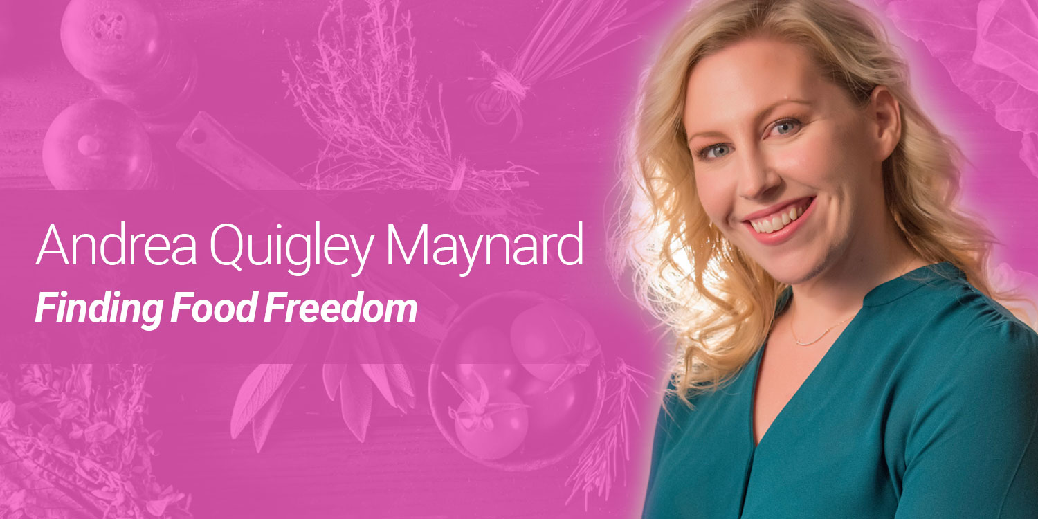 Andrea Quigley Maynard: Finding Food Freedom